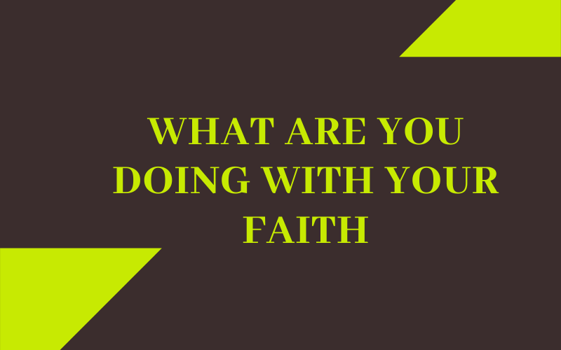 What are You Doing with Your Faith