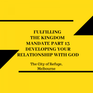 Fulfilling the Kingdom Mandate Part 13- Developing Your Relationship with God